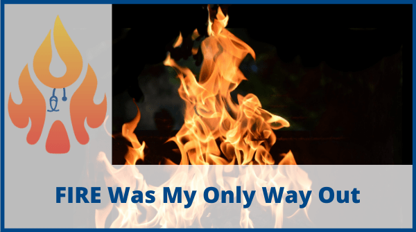 FIRE Was My Only Way Out