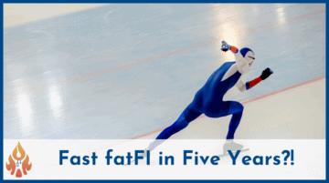 FIRE Starter 004: Fast fatFI in Five Years???